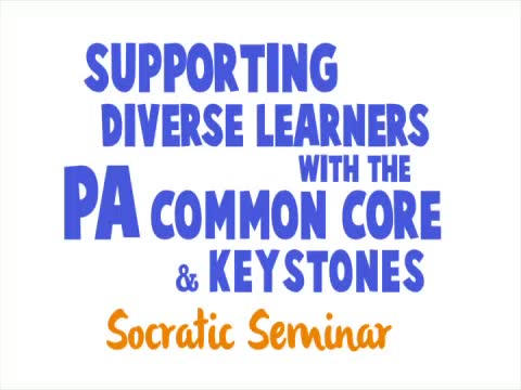 Supporting Diverse Learners with the PA Common Core & Keystones - Socratic Seminar: Full Program
