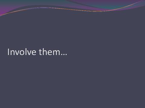 Involve them...
