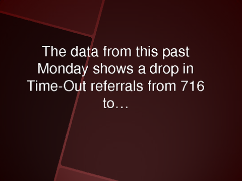 The data from this past Monday shows a drop in Time-Out referrals from 716 to...