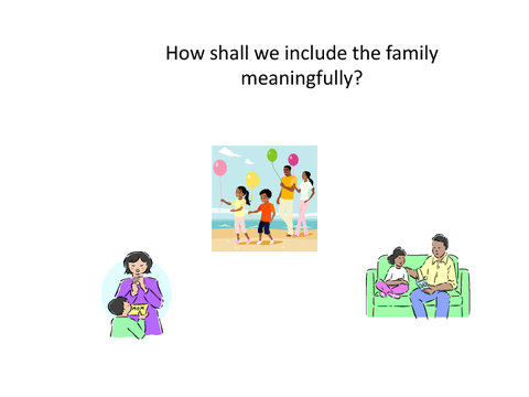 How shall we include the family meaningfully?